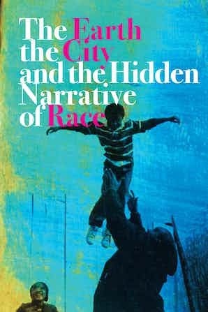 book cover: The earth, the city, and the hidden narrative of race